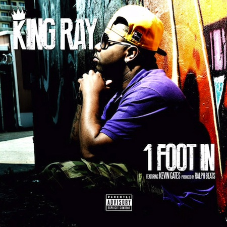 "King Ray Ft. Kevin Gates – ""1 Foot In"""