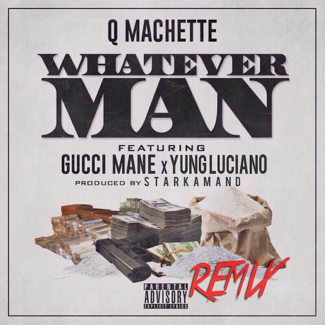 Q Machette Ft. Gucci Mane x Yung Luciano – Whatever Man